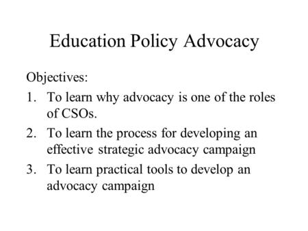 Education Policy Advocacy Objectives: 1.To learn why advocacy is one of the roles of CSOs. 2.To learn the process for developing an effective strategic.