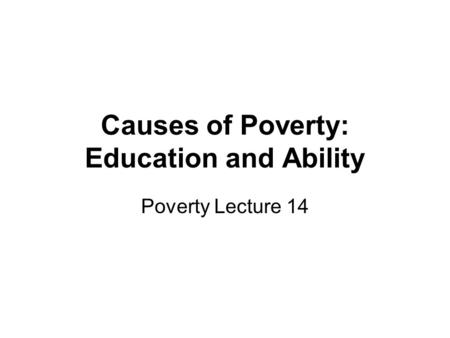 Causes of Poverty: Education and Ability Poverty Lecture 14.