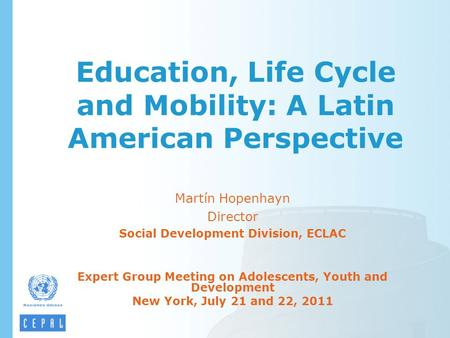 Education, Life Cycle and Mobility: A Latin American Perspective Martín Hopenhayn Director Social Development Division, ECLAC Expert Group Meeting on Adolescents,