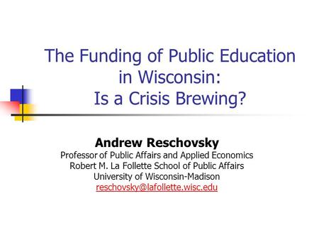 The Funding of Public Education in Wisconsin: Is a Crisis Brewing? Andrew Reschovsky Professor of Public Affairs and Applied Economics Robert M. La Follette.