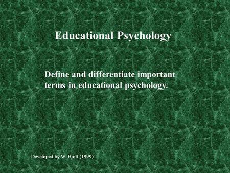 Educational Psychology Define and differentiate important terms in educational psychology. Developed by W. Huitt (1999)