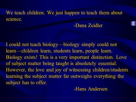 We teach children. We just happen to teach them about science. -Dana Zeidler I could not teach biologybiology simply could not learnchildren learn, students.