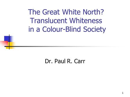 1 The Great White North? Translucent Whiteness in a Colour-Blind Society Dr. Paul R. Carr.
