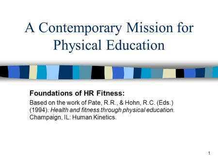 1 A Contemporary Mission for Physical Education Foundations of HR Fitness: Based on the work of Pate, R.R., & Hohn, R.C. (Eds.) (1994). Health and fitness.