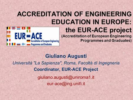 ACCREDITATION OF ENGINEERING EDUCATION IN EUROPE: the EUR-ACE project (Accreditation of European Engineering Programmes and Graduates) Giuliano Augusti.