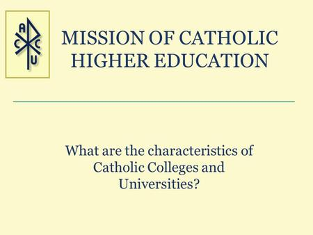 MISSION OF CATHOLIC HIGHER EDUCATION What are the characteristics of Catholic Colleges and Universities?