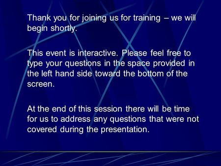 Thank you for joining us for training – we will begin shortly. This event is interactive. Please feel free to type your questions in the space provided.