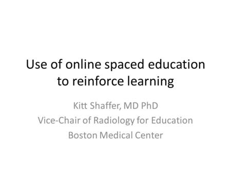 Use of online spaced education to reinforce learning Kitt Shaffer, MD PhD Vice-Chair of Radiology for Education Boston Medical Center.
