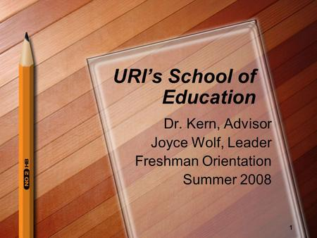 1 URIs School of Education Dr. Kern, Advisor Joyce Wolf, Leader Freshman Orientation Summer 2008.