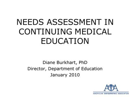 NEEDS ASSESSMENT IN CONTINUING MEDICAL EDUCATION Diane Burkhart, PhD Director, Department of Education January 2010.