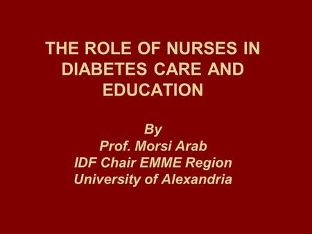 THE ROLE OF NURSES IN DIABETES CARE AND EDUCATION By Prof. Morsi Arab IDF Chair EMME Region University of Alexandria.