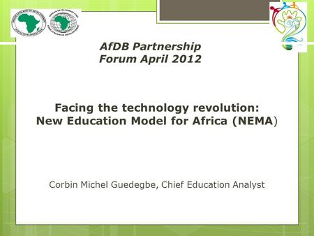 Facing the technology revolution: New Education Model for Africa (NEMA) Corbin Michel Guedegbe, Chief Education Analyst AfDB Partnership Forum April 2012.