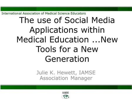 The use of Social Media Applications within Medical Education...New Tools for a New Generation Julie K. Hewett, IAMSE Association Manager.