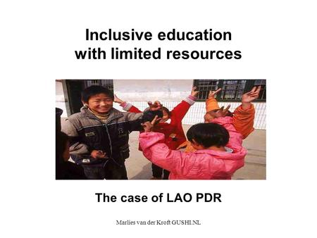 Marlies van der Kroft GUSHI.NL Inclusive education with limited resources The case of LAO PDR.