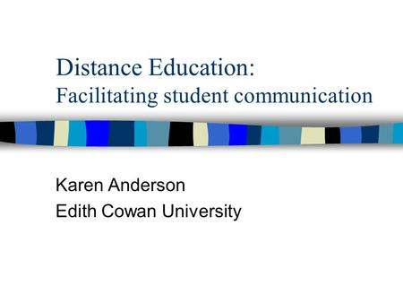 Distance Education: Facilitating student communication Karen Anderson Edith Cowan University.