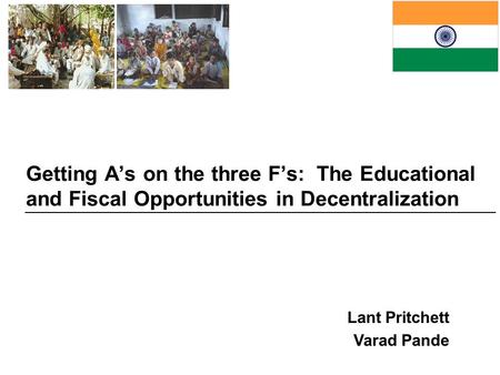 Getting A's on the three F's: The <strong>Educational</strong> and Fiscal Opportunities in Decentralization Lant Pritchett Varad Pande.