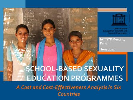 A Cost and Cost-Effectiveness Analysis in Six Countries IATT/YP Meeting, Paris June 2011 SCHOOL-BASED SEXUALITY EDUCATION PROGRAMMES.