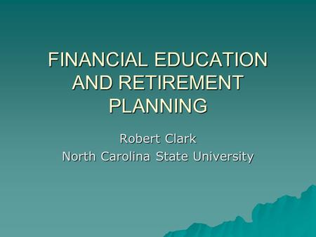 FINANCIAL EDUCATION AND RETIREMENT PLANNING Robert Clark North Carolina State University.