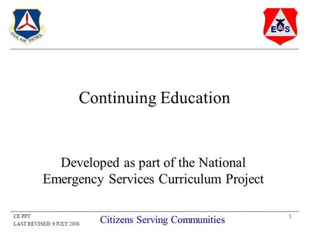 1CE.PPT LAST REVISED: 9 JULY 2008 Citizens Serving Communities Continuing Education Developed as part of the National Emergency Services Curriculum Project.