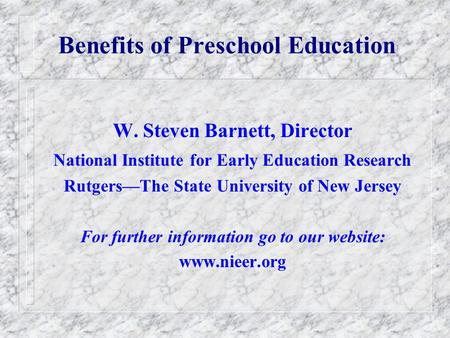 Benefits of Preschool Education W. Steven Barnett, Director National Institute for Early Education Research RutgersThe State University of New Jersey For.