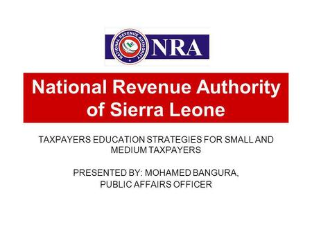 TAXPAYERS EDUCATION STRATEGIES FOR SMALL AND MEDIUM TAXPAYERS PRESENTED BY: MOHAMED BANGURA, PUBLIC AFFAIRS OFFICER National Revenue Authority of Sierra.