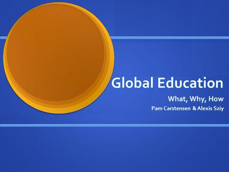 Global Education What, Why, How Pam Carstensen & Alexis Sziy.