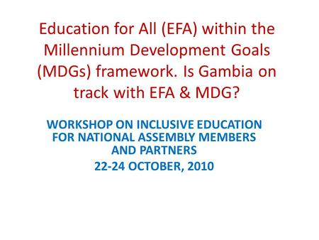 Education for All (EFA) within the Millennium Development Goals (MDGs) framework. Is Gambia on track with EFA & MDG? WORKSHOP ON INCLUSIVE EDUCATION FOR.