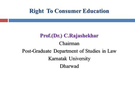 Right To Consumer Education Prof.(Dr.) C.Rajashekhar Chairman Post-Graduate Department of Studies in Law Karnatak University Dharwad.