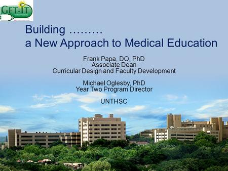 Building ……… a New Approach to Medical Education Frank Papa, DO, PhD Associate Dean Curricular Design and Faculty Development Michael Oglesby, PhD Year.