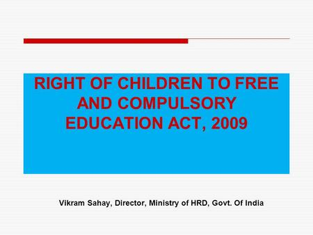 RIGHT OF CHILDREN TO FREE AND COMPULSORY EDUCATION ACT, 2009 Vikram Sahay, Director, Ministry of HRD, Govt. Of India.