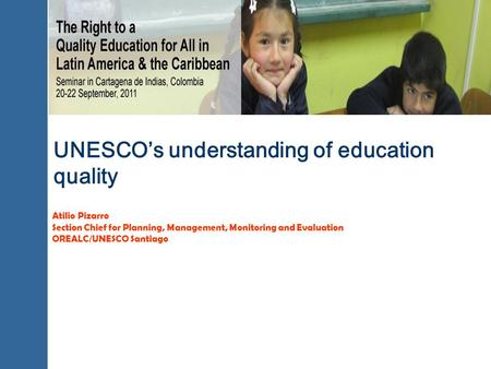 UNESCOs understanding of education quality Atilio Pizarro Section Chief for Planning, Management, Monitoring and Evaluation OREALC/UNESCO Santiago.