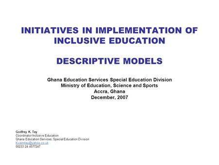 INITIATIVES IN IMPLEMENTATION OF INCLUSIVE EDUCATION DESCRIPTIVE MODELS Ghana Education Services Special Education Division Ministry of Education, Science.