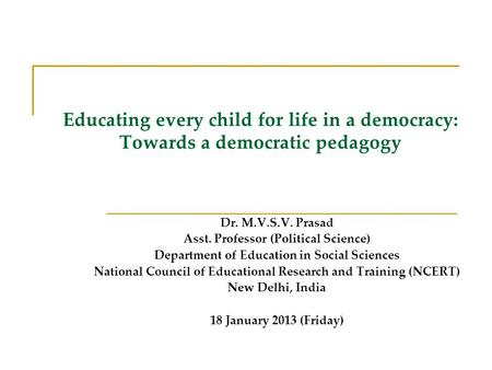 Educating every child for life in a democracy: Towards a democratic pedagogy Dr. M.V.S.V. Prasad Asst. Professor (Political Science) Department of Education.
