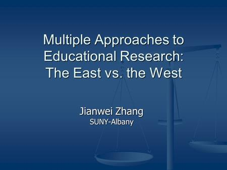 Multiple Approaches to Educational Research: The East vs. the West Jianwei Zhang SUNY-Albany.