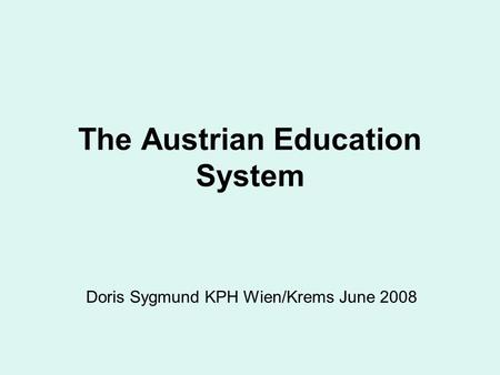 The Austrian Education System Doris Sygmund KPH Wien/Krems June 2008.