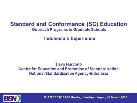 1 6 th APEC SCSC PAGE Meeting, Hiroshima, Japan, 4 th March 2010 Standard and Conformance (SC) Education Outreach Programs to Graduate Schools Indonesias.