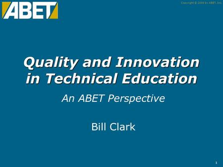 Copyright © 2006 by ABET, Inc. 1 Quality and Innovation in Technical Education An ABET Perspective Bill Clark.