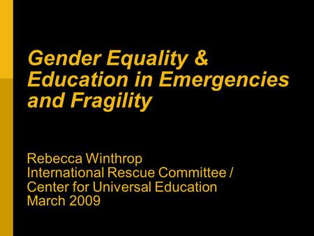 Gender Equality & Education in Emergencies and Fragility Rebecca Winthrop International Rescue Committee / Center for Universal Education March 2009.