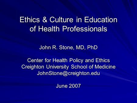 Ethics & Culture in Education of Health Professionals John R. Stone, MD, PhD Center for Health Policy and Ethics Creighton University School of Medicine.