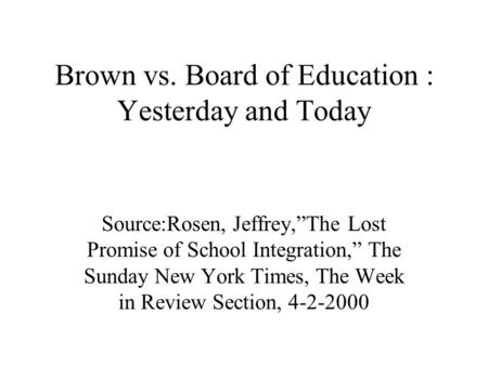Brown vs. Board of Education : Yesterday and Today Source:Rosen, Jeffrey,The Lost Promise of School Integration, The Sunday New York Times, The Week in.
