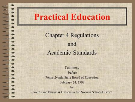 Practical Education Chapter 4 Regulations and Academic Standards Testimony before Pennsylvania State Board of Education February 24, 1998 by Parents and.