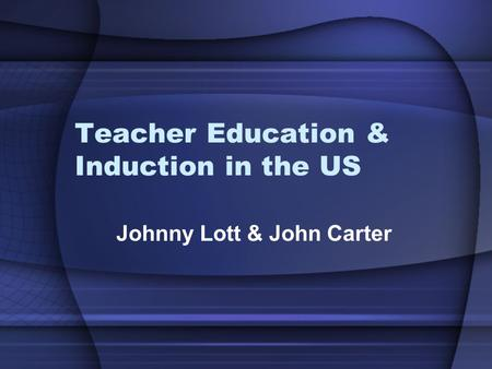 Teacher Education & Induction in the US Johnny Lott & John Carter.