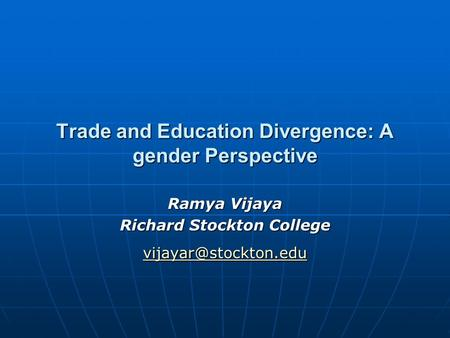 Trade and Education Divergence: A gender Perspective Ramya Vijaya Richard Stockton College