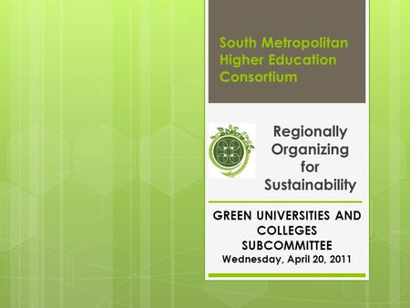 South Metropolitan Higher Education Consortium Regionally Organizing for Sustainability GREEN UNIVERSITIES AND COLLEGES SUBCOMMITTEE Wednesday, April 20,