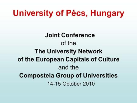 University of Pėcs, Hungary Joint Conference of the The University Network of the European Capitals of Culture and the Compostela Group of Universities.