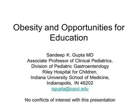 Obesity and Opportunities for Education Sandeep K. Gupta MD Associate Professor of Clinical Pediatrics, Division of Pediatric Gastroenterology Riley Hospital.