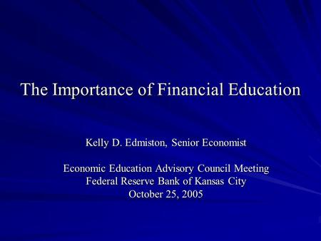 The Importance of Financial Education Kelly D. Edmiston, Senior Economist Economic Education Advisory Council Meeting Federal Reserve Bank of Kansas City.