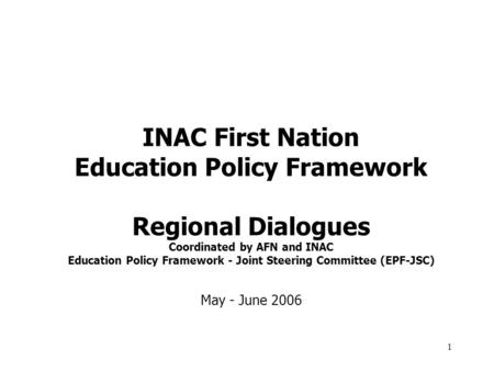 1 INAC First Nation Education Policy Framework Regional Dialogues Coordinated by AFN and INAC Education Policy Framework - Joint Steering Committee (EPF-JSC)