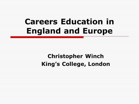 Careers Education in England and Europe Christopher Winch Kings College, London.