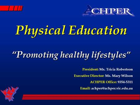 Physical Education P romoting healthy lifestyles President: Ms. Tricia Robertson Executive Director: Ms. Mary Wilson ACHPER Office: 9354-5311